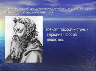 За долго до нашей эры древнегреческие учёные поставили вопрос: Из чего состоя
