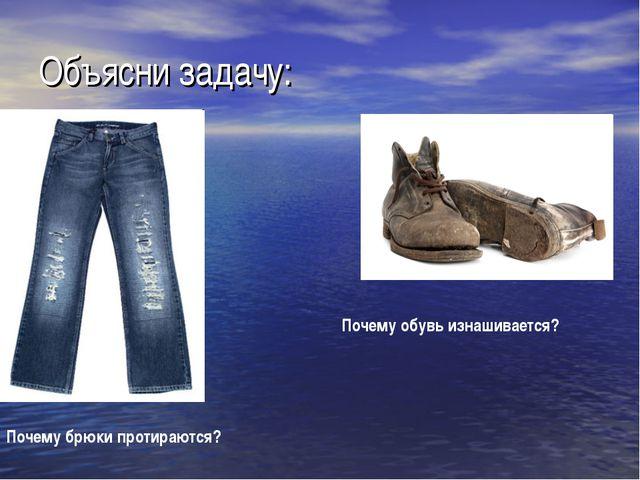 Объясни задачу: Почему обувь изнашивается? Почему брюки протираются?
