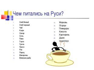 Чем питались на Руси? Хлеб белый Хлеб черный Чай Кофе Сахар Соль Пиво Горох Г