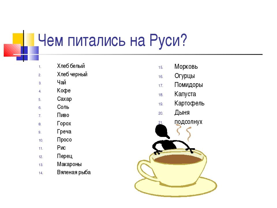 Чем питались на Руси? Хлеб белый Хлеб черный Чай Кофе Сахар Соль Пиво Горох Г...