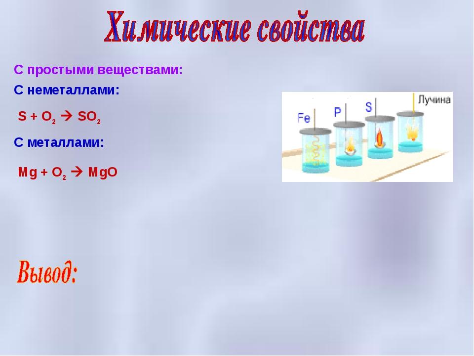 С неметаллами: S + O2  SO2 С металлами: Mg + O2  MgO С простыми веществами: