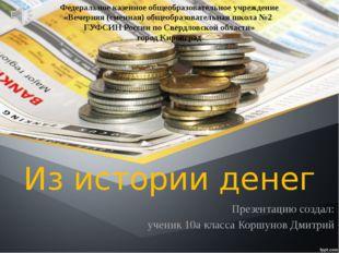 Из истории денег Презентацию создал: ученик 10а класса Коршунов Дмитрий Федер