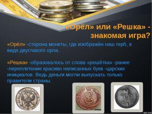 «Орёл» или «Решка» - знакомая игра? «Орёл» -сторона монеты, где изображён наш
