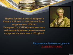 Первые бумажные деньги изобрели в Китае в VIII веке. А в России они были введ