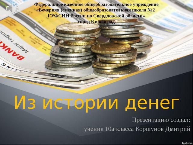 Из истории денег Презентацию создал: ученик 10а класса Коршунов Дмитрий Федер...