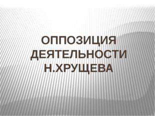 ОППОЗИЦИЯ ДЕЯТЕЛЬНОСТИ Н.ХРУЩЕВА