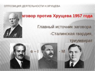 ОППОЗИЦИЯ ДЕЯТЕЛЬНОСТИ Н.ХРУЩЕВА Заговор против Хрущева 1957 года Главный ист
