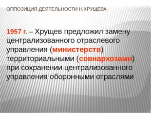 ОППОЗИЦИЯ ДЕЯТЕЛЬНОСТИ Н.ХРУЩЕВА 1957 г. – Хрущев предложил замену централизо