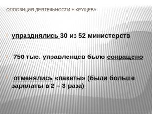 ОППОЗИЦИЯ ДЕЯТЕЛЬНОСТИ Н.ХРУЩЕВА упразднялись 30 из 52 министерств 750 тыс. у