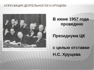 ОППОЗИЦИЯ ДЕЯТЕЛЬНОСТИ Н.ХРУЩЕВА В июне 1957 года было п проведено заседание