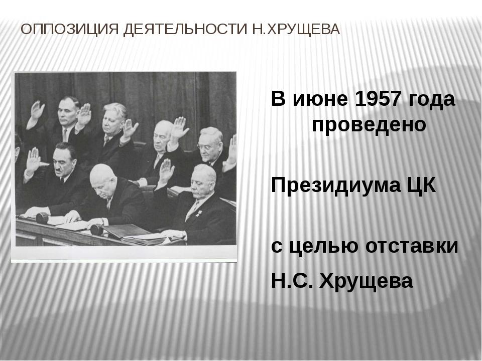 ОППОЗИЦИЯ ДЕЯТЕЛЬНОСТИ Н.ХРУЩЕВА В июне 1957 года было п проведено заседание...