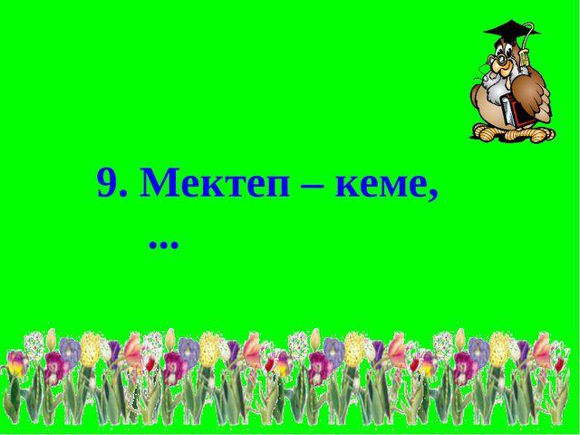 9. Мектеп – кеме, ...
