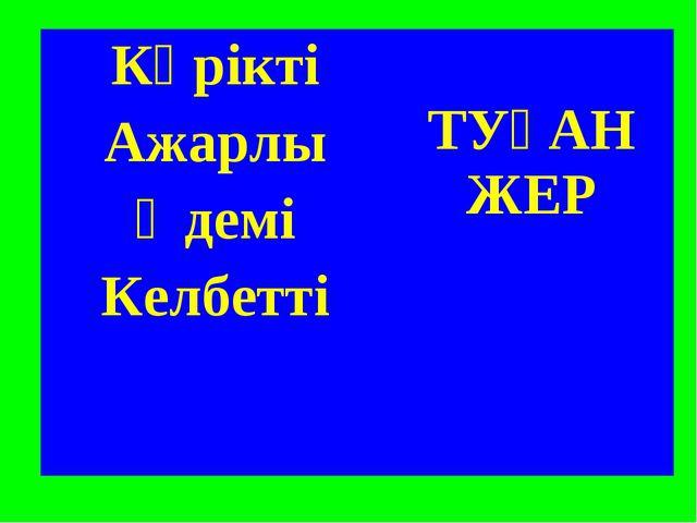Көрікті ТУҒАН ЖЕР Ажарлы Әдемі Келбетті