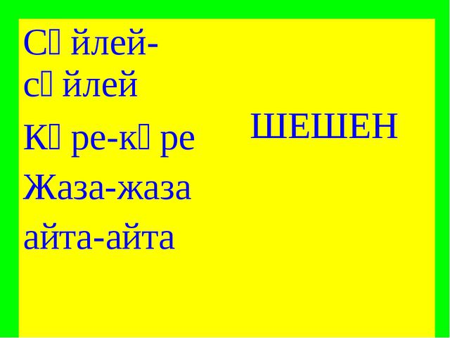 Сөйлей-сөйлей ШЕШЕН Көре-көре Жаза-жаза  айта-айта