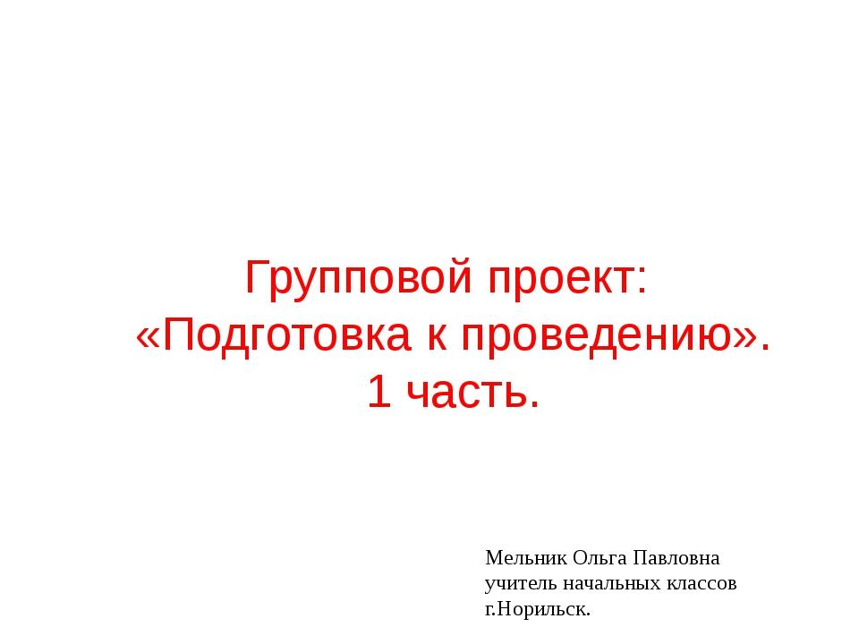 Групповой проект: «Подготовка к проведению». 1 часть. Мельник Ольга Павловна...