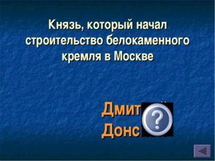 Князь, который начал строительство белокаменного кремля в Москве Дмитрий Донс