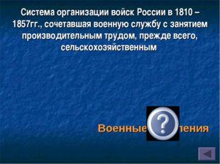 Система организациивойск Россиив1810 – 1857гг., сочетавшая военную службу