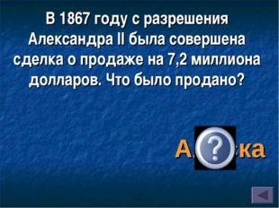 В 1867 году с разрешения Александра II была совершена сделка о продаже на 7,2