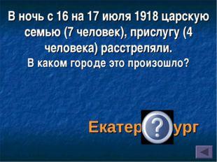 В ночь с 16 на 17 июля 1918 царскую семью (7 человек), прислугу (4 человека)