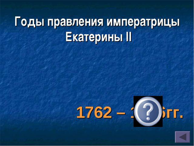 1762 – 1796гг. Годы правления императрицы Екатерины II