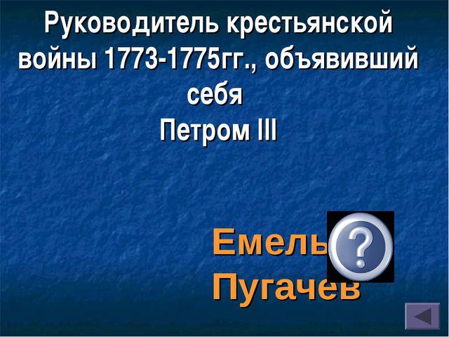 Руководитель крестьянской войны 1773-1775гг., объявивший себя Петром III Емел...