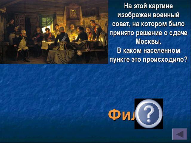 Фили На этой картине изображен военный совет, на котором было принято решение...