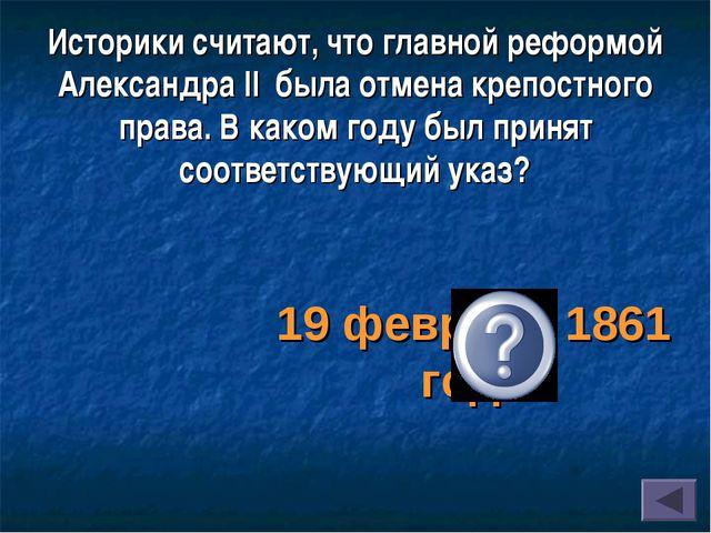 Историки считают, что главной реформой Александра II была отмена крепостного...