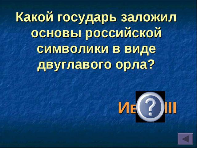 Иван III Какой государь заложил основы российской символики в виде двуглавого...