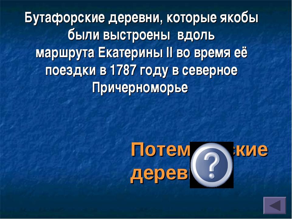 Бутафорскиедеревни, которые якобы были выстроены вдоль маршрутаЕкатерины I...