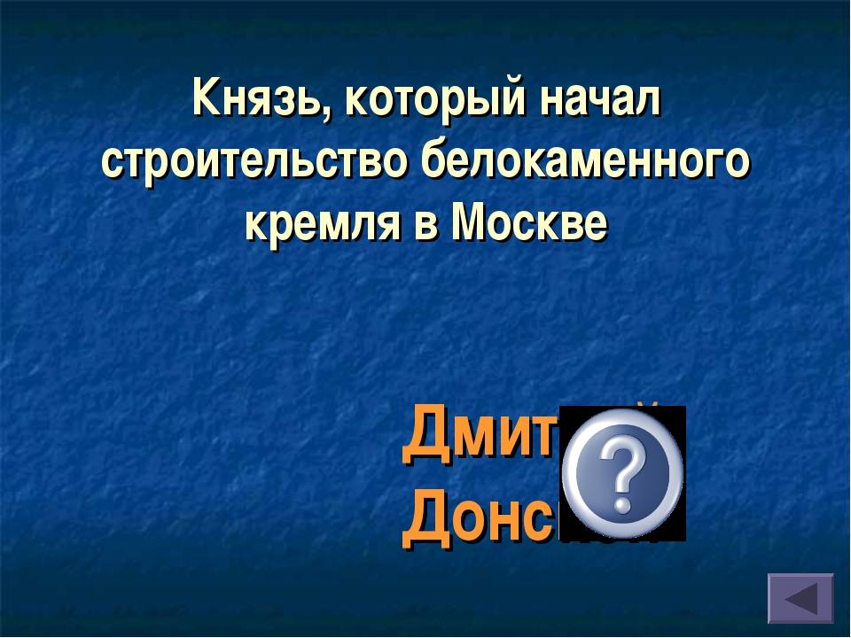 Князь, который начал строительство белокаменного кремля в Москве Дмитрий Донс...