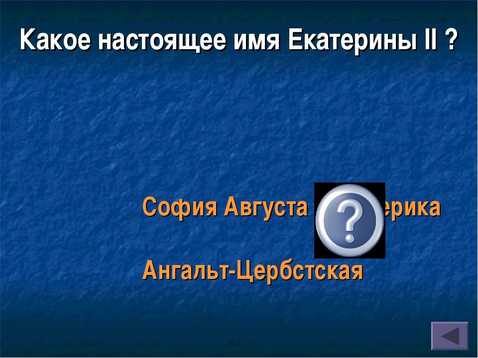 София Августа Фредерика Ангальт-Цербстская Какое настоящее имя Екатерины II ?