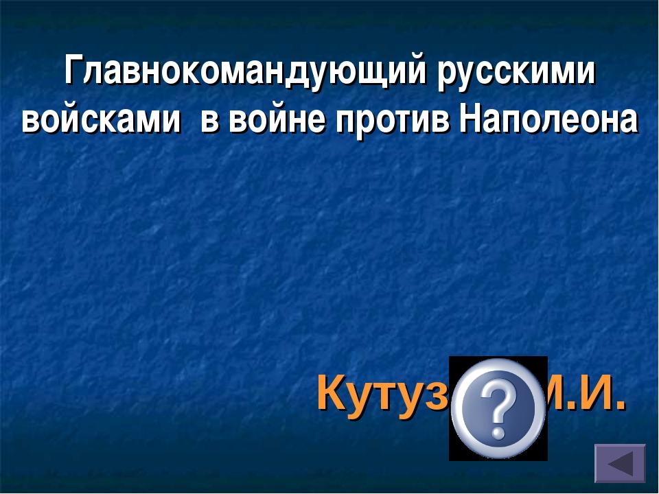 Главнокомандующий русскими войсками в войне против Наполеона Кутузов М.И.