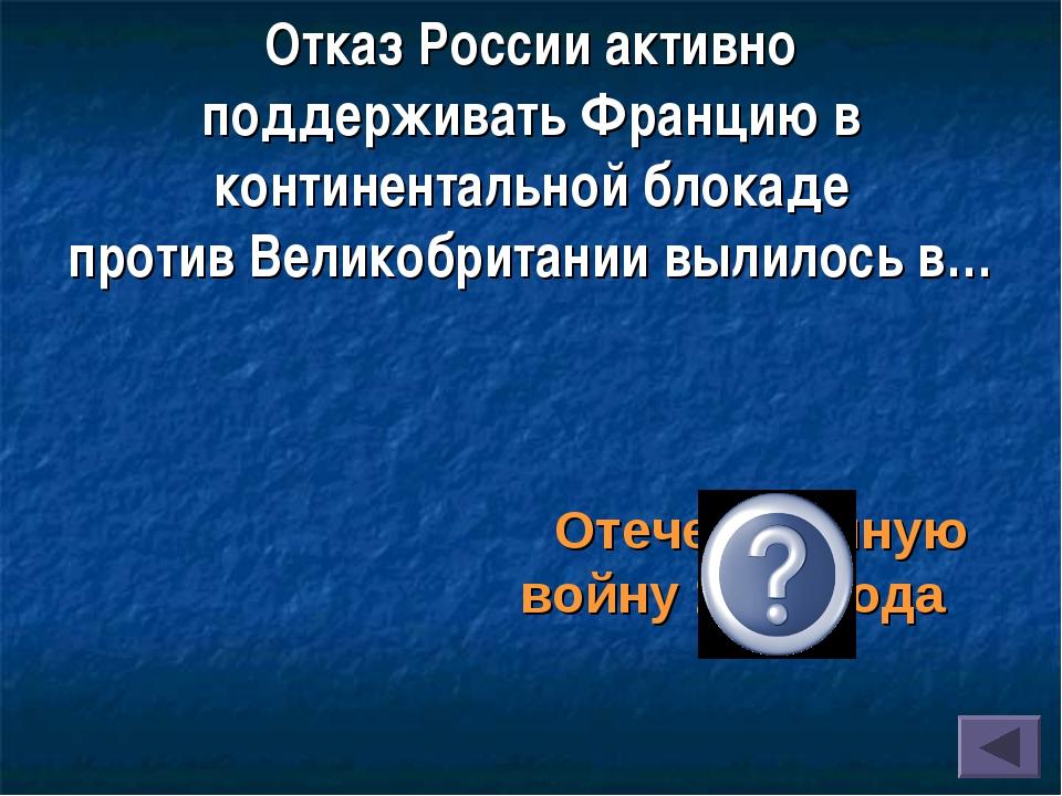 Отказ России активно поддерживатьФранцию в континентальной блокаде противВе...