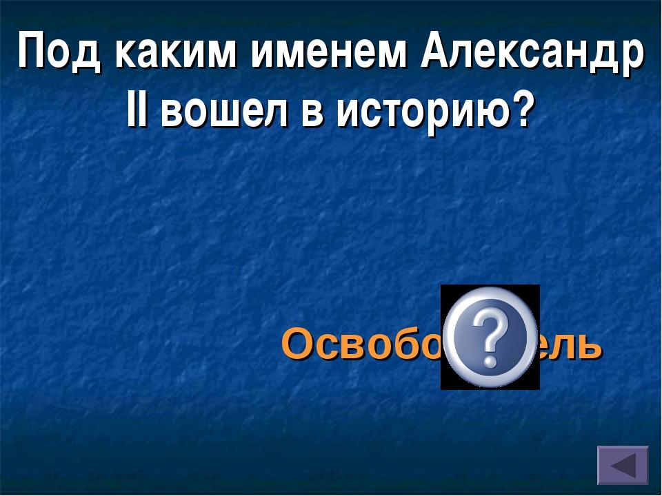Под каким именем Александр II вошел в историю? Освободитель