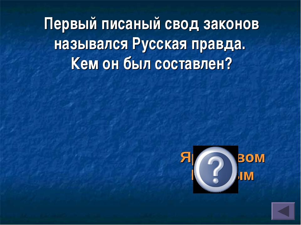 Первый писаный свод законов назывался Русская правда. Кем он был составлен? Я...
