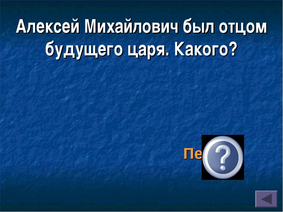 Алексей Михайлович был отцом будущего царя. Какого? Петра I