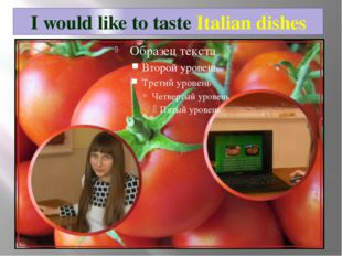 I would like to taste Italian dishes