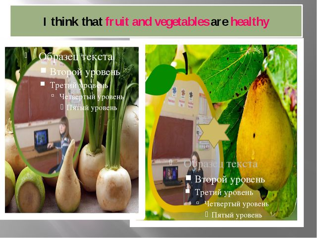 I think that fruit and vegetables are healthy
