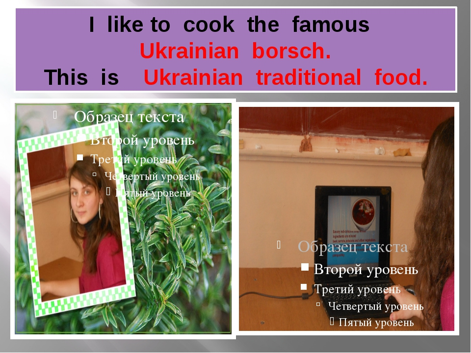 I like to cook the famous Ukrainian borsch. This is Ukrainian traditional food.
