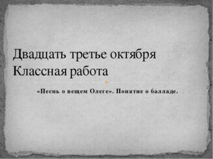 «Песнь о вещем Олеге». Понятие о балладе. Двадцать третье октября Классная ра