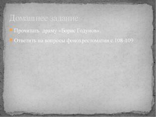 Прочитать драму «Борис Годунов». Ответить на вопросы фонохрестоматии с.108-10