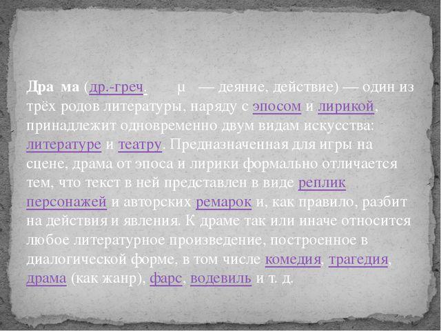 Дра́ма(др.-греч.δρᾶμα— деяние, действие) — один из трёх родов литературы,...