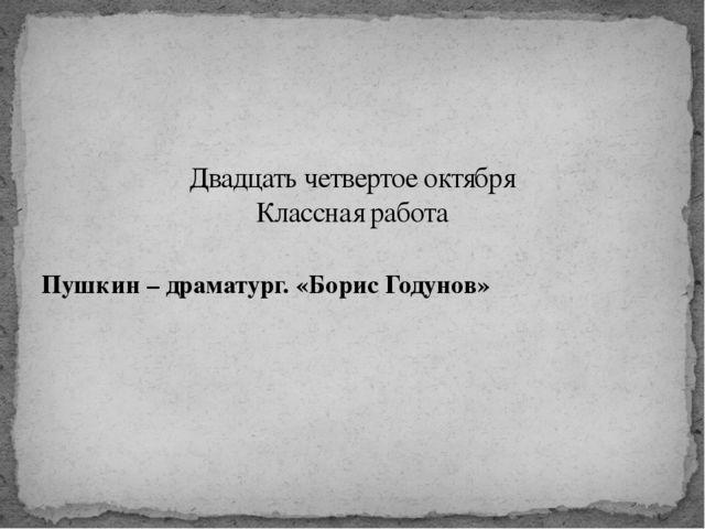 Пушкин – драматург. «Борис Годунов» Двадцать четвертое октября Классная работа