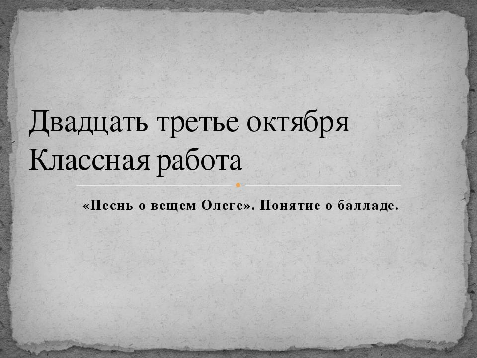 «Песнь о вещем Олеге». Понятие о балладе. Двадцать третье октября Классная ра...
