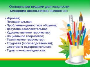 Основными видами деятельности младших школьников являются: - Игровая; - Позн