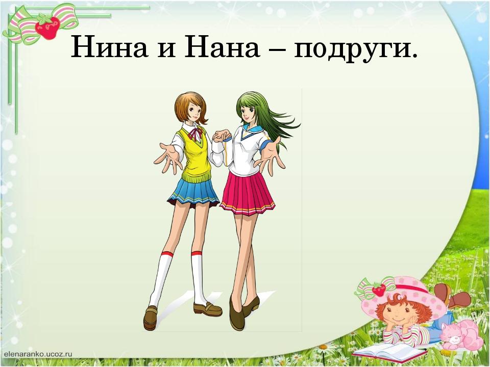Нина и Нана – подруги.