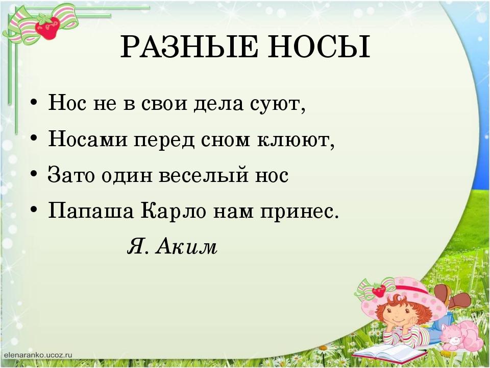 РАЗНЫЕ НОСЫ Нос не в свои дела суют, Носами перед сном клюют, Зато один весел...
