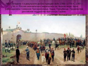 При Екатерине II в результате русско-турецких войн 1768—1774 гг., 1787—1791 г