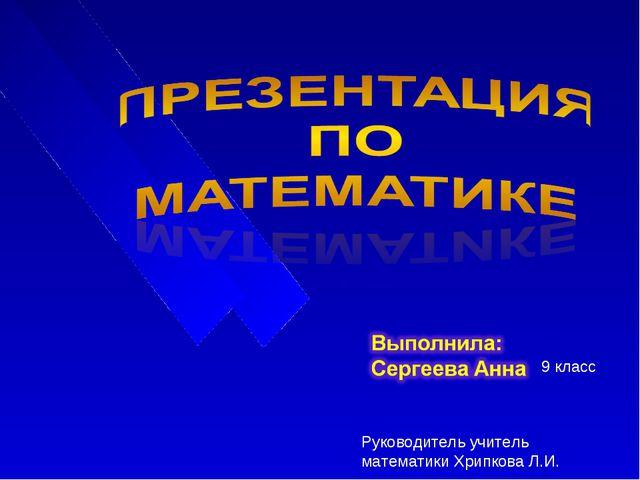 9 класс Руководитель учитель математики Хрипкова Л.И.