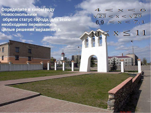 10 6,9 Определите в каком году Новосокольники обрели статус города, для этого...